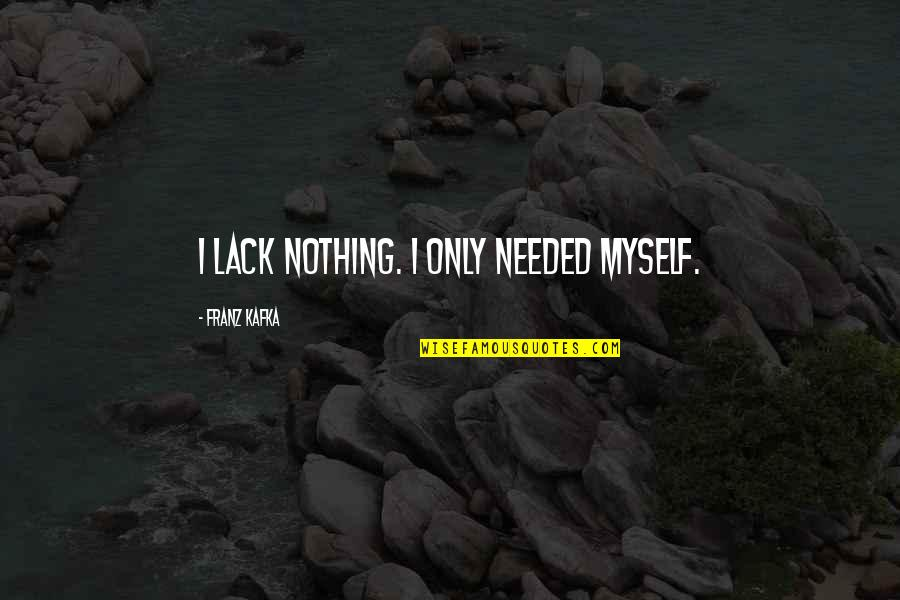 Conflict Is Destructive Quotes By Franz Kafka: I lack nothing. I only needed myself.