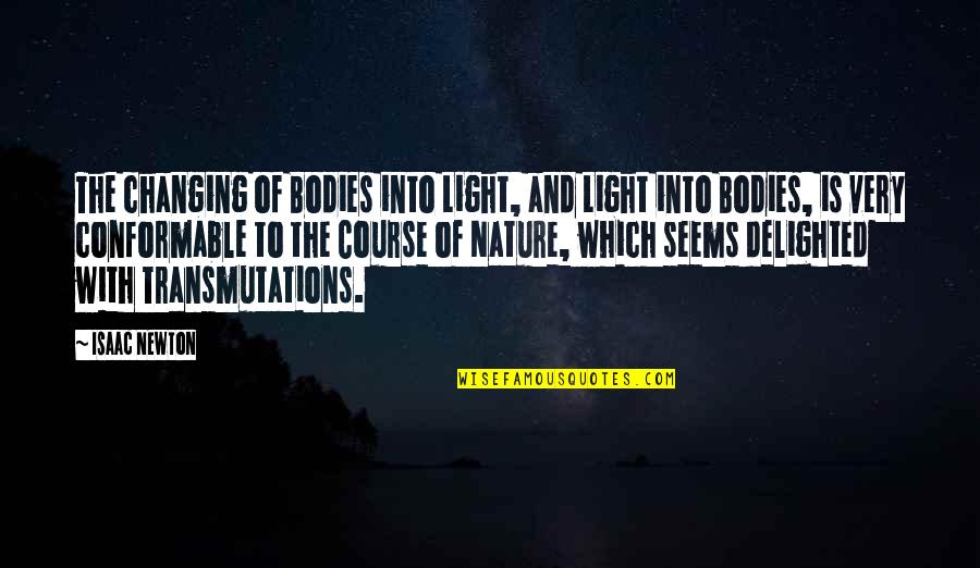 Conformable Quotes By Isaac Newton: The changing of Bodies into Light, and Light