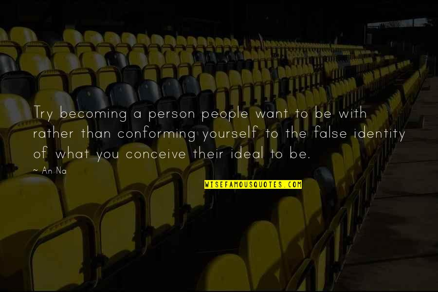 Conforming Quotes By An Na: Try becoming a person people want to be