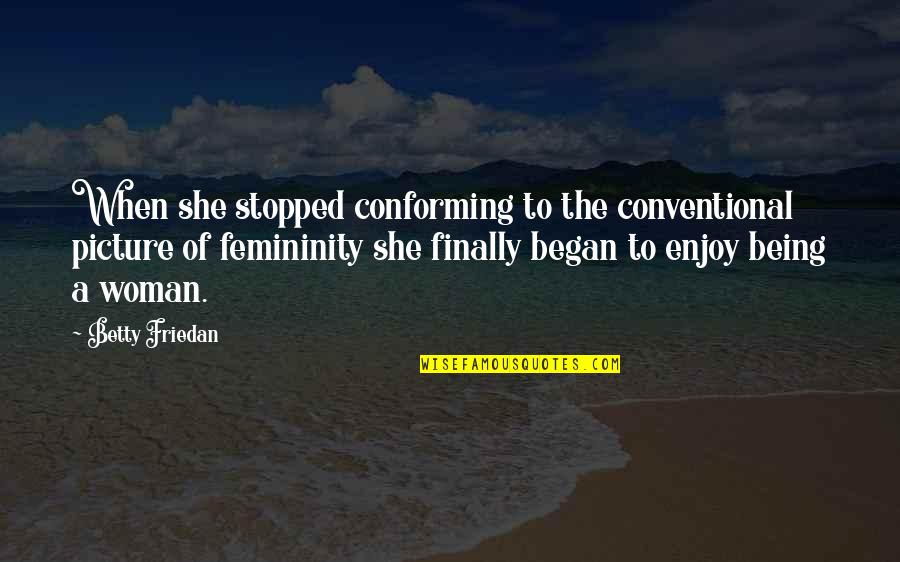 Conforming Quotes By Betty Friedan: When she stopped conforming to the conventional picture