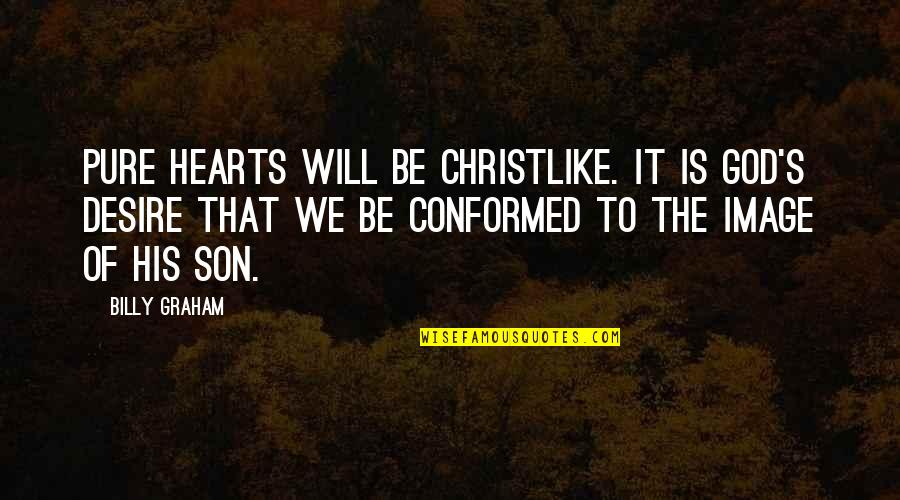 Conforming Quotes By Billy Graham: Pure hearts will be Christlike. It is God's