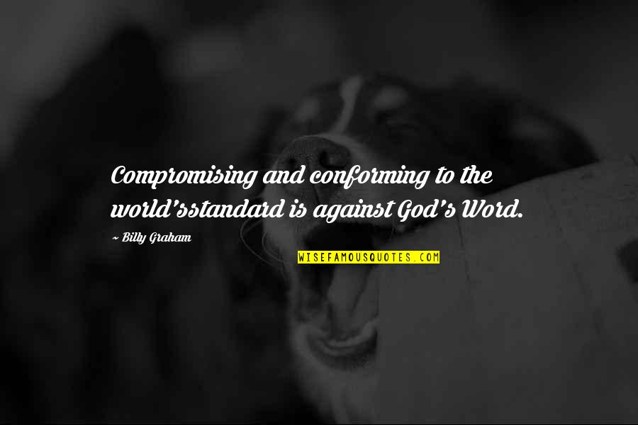 Conforming Quotes By Billy Graham: Compromising and conforming to the world'sstandard is against