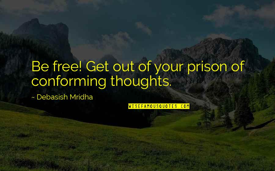 Conforming Quotes By Debasish Mridha: Be free! Get out of your prison of