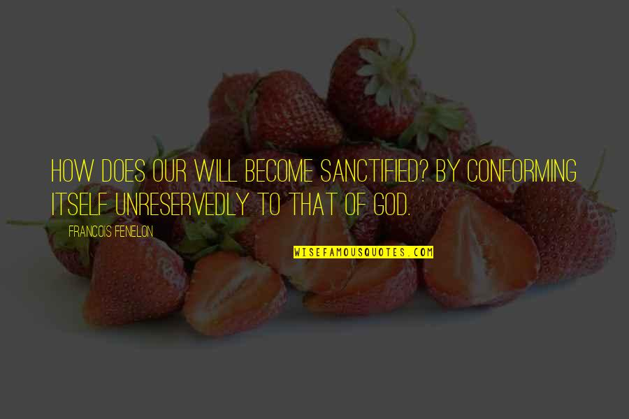 Conforming Quotes By Francois Fenelon: How does our will become sanctified? By conforming