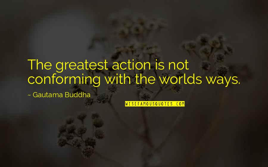 Conforming Quotes By Gautama Buddha: The greatest action is not conforming with the