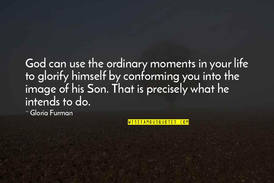 Conforming Quotes By Gloria Furman: God can use the ordinary moments in your