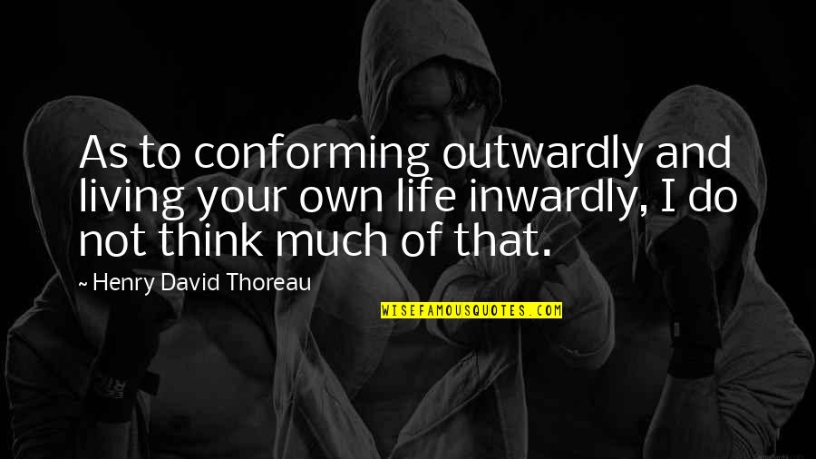 Conforming Quotes By Henry David Thoreau: As to conforming outwardly and living your own