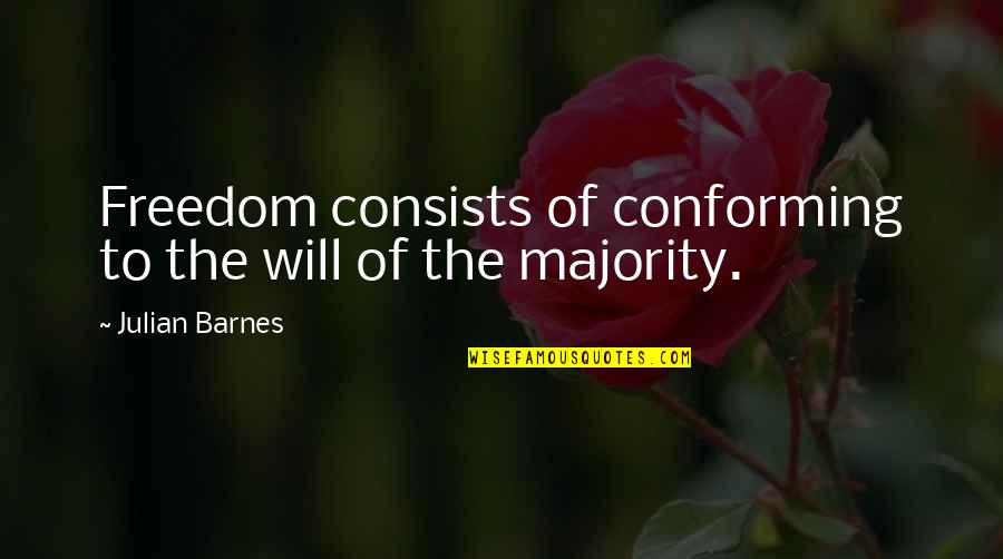 Conforming Quotes By Julian Barnes: Freedom consists of conforming to the will of