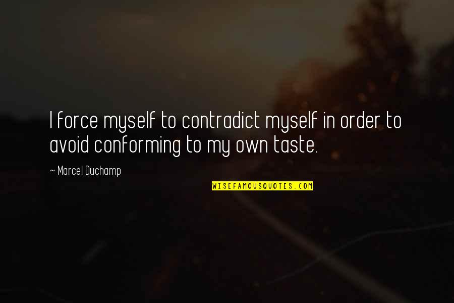Conforming Quotes By Marcel Duchamp: I force myself to contradict myself in order