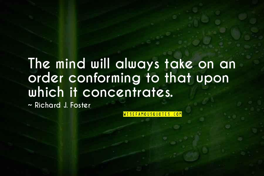 Conforming Quotes By Richard J. Foster: The mind will always take on an order
