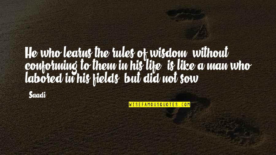 Conforming Quotes By Saadi: He who learns the rules of wisdom, without
