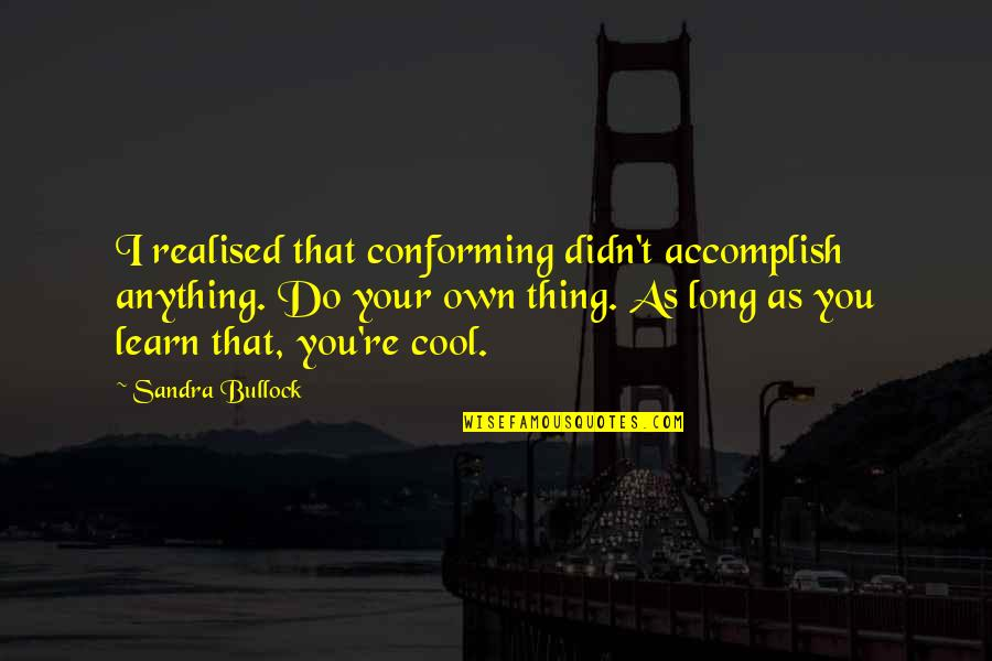 Conforming Quotes By Sandra Bullock: I realised that conforming didn't accomplish anything. Do