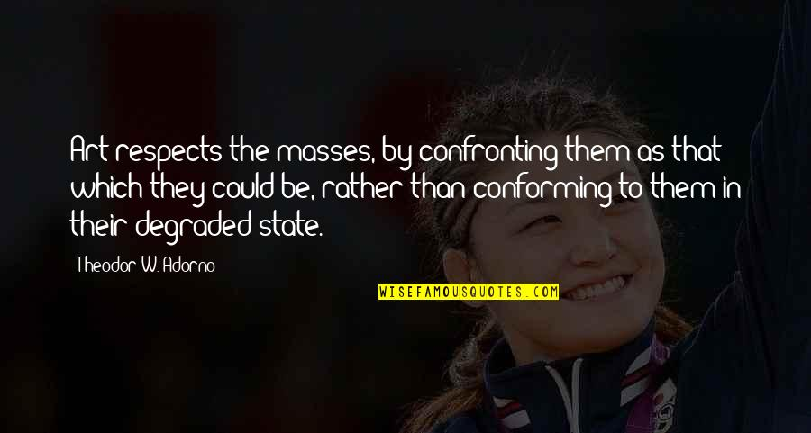 Conforming Quotes By Theodor W. Adorno: Art respects the masses, by confronting them as