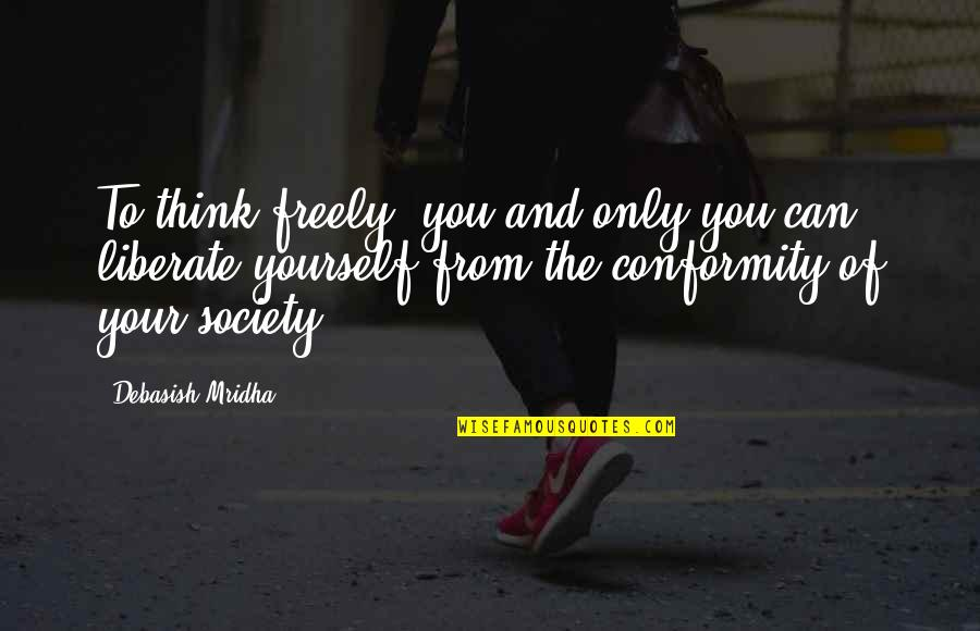 Conformity In Society Quotes By Debasish Mridha: To think freely--you and only you can liberate