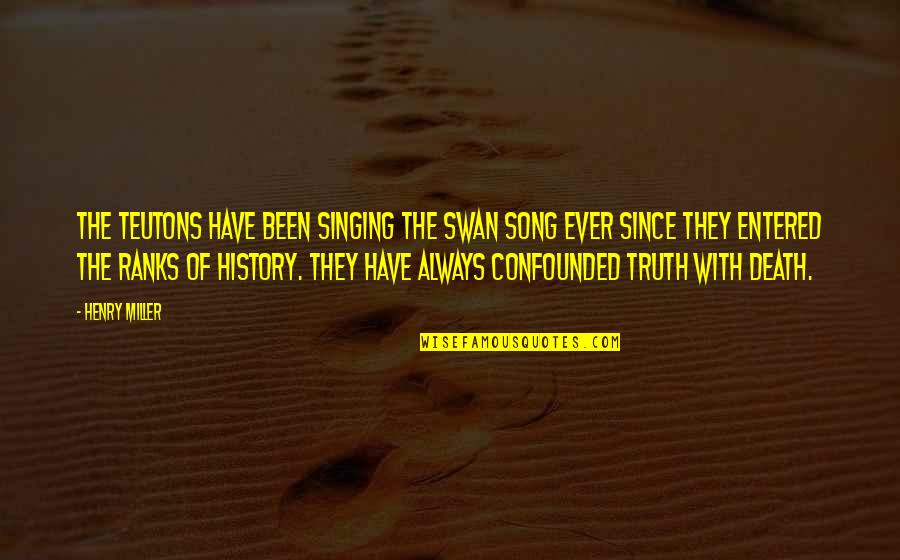 Confounded Quotes By Henry Miller: The Teutons have been singing the swan song
