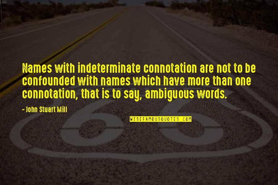 Confounded Quotes By John Stuart Mill: Names with indeterminate connotation are not to be