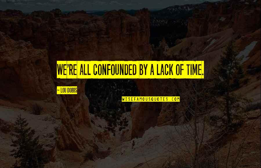 Confounded Quotes By Lou Dobbs: We're all confounded by a lack of time.