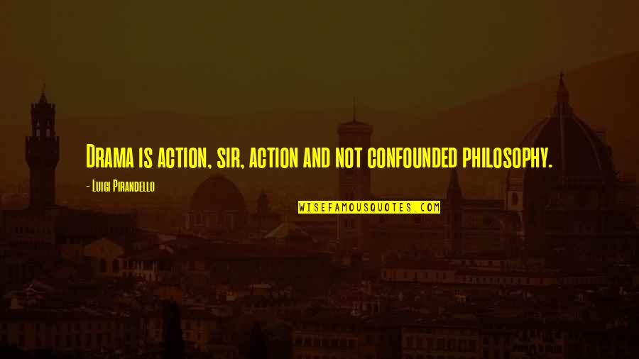 Confounded Quotes By Luigi Pirandello: Drama is action, sir, action and not confounded