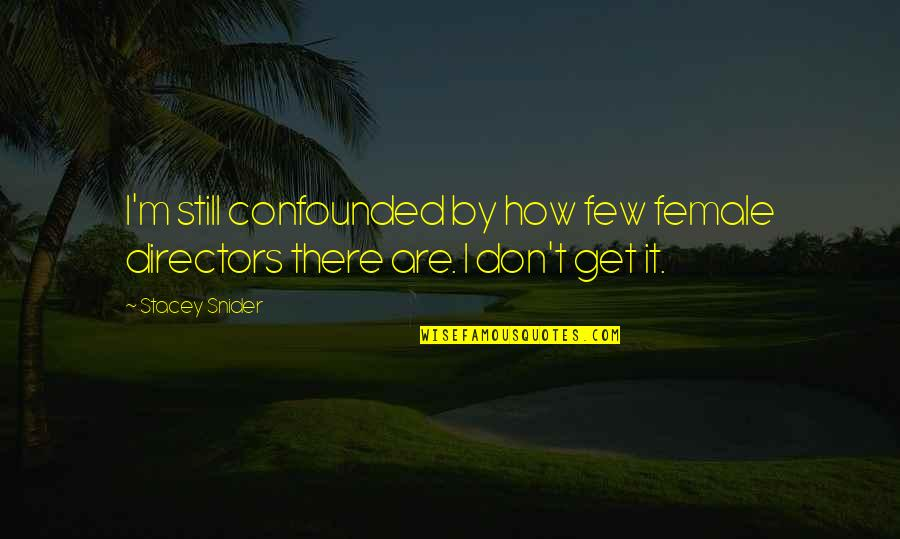 Confounded Quotes By Stacey Snider: I'm still confounded by how few female directors
