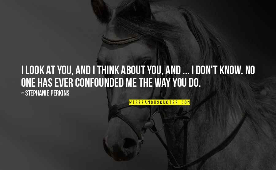 Confounded Quotes By Stephanie Perkins: I look at you, and I think about