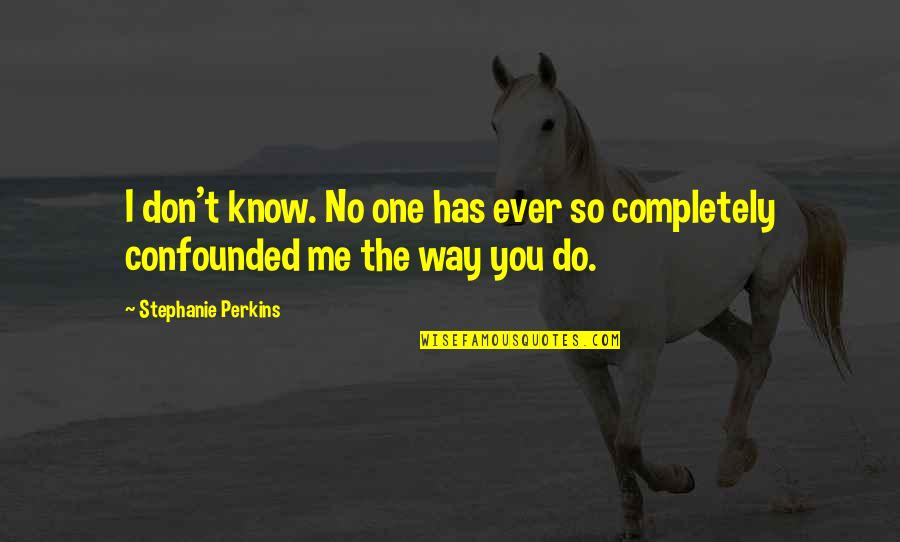 Confounded Quotes By Stephanie Perkins: I don't know. No one has ever so