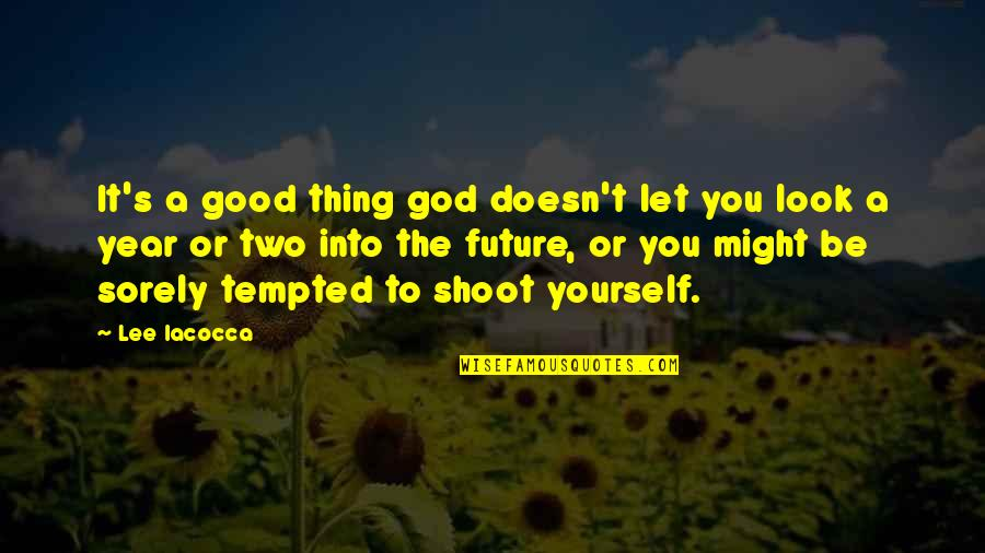 Confronting Death Quotes By Lee Iacocca: It's a good thing god doesn't let you