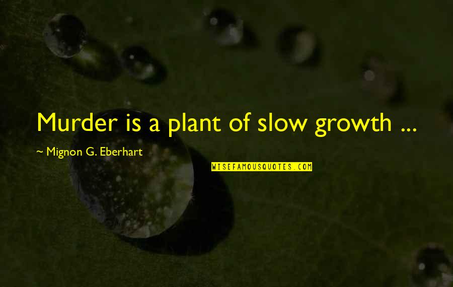 Confronting Death Quotes By Mignon G. Eberhart: Murder is a plant of slow growth ...