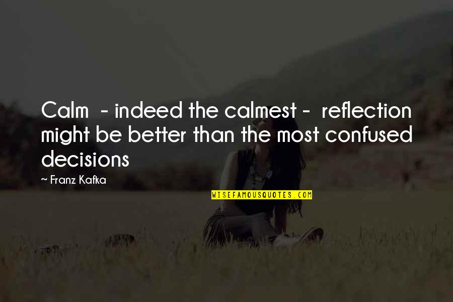 Confused Decisions Quotes By Franz Kafka: Calm - indeed the calmest - reflection might
