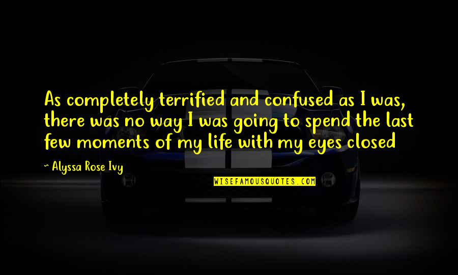 Confused Life Quotes By Alyssa Rose Ivy: As completely terrified and confused as I was,