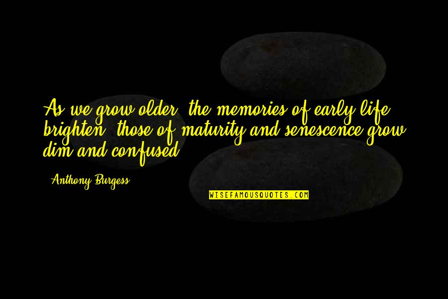 Confused Life Quotes By Anthony Burgess: As we grow older, the memories of early