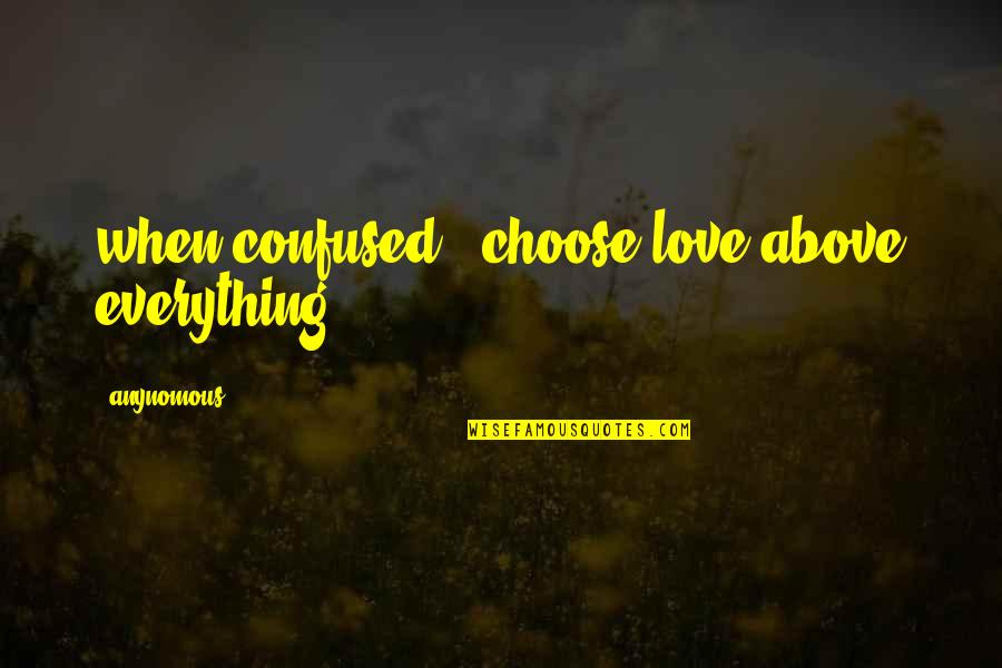 Confused Life Quotes By Anynomous: when confused , choose love above everything