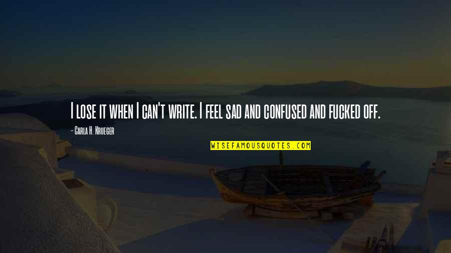 Confused Life Quotes By Carla H. Krueger: I lose it when I can't write. I