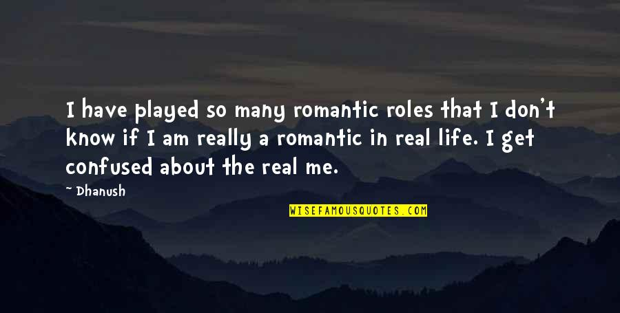 Confused Life Quotes By Dhanush: I have played so many romantic roles that