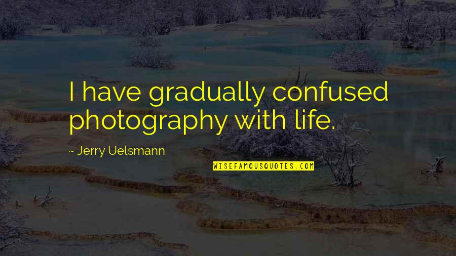 Confused Life Quotes By Jerry Uelsmann: I have gradually confused photography with life.