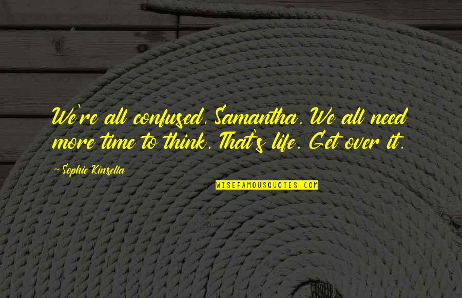 Confused Life Quotes By Sophie Kinsella: We're all confused, Samantha. We all need more