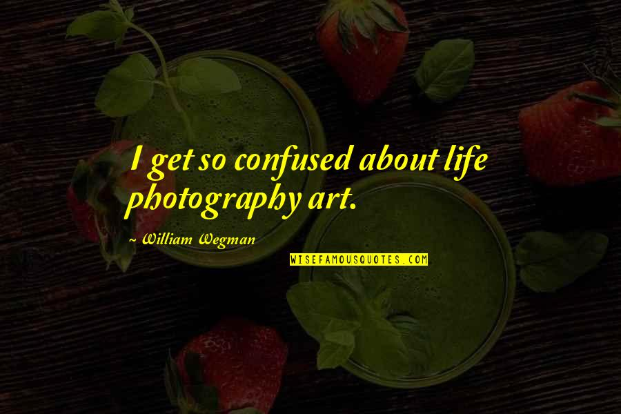 Confused Life Quotes By William Wegman: I get so confused about life photography art.