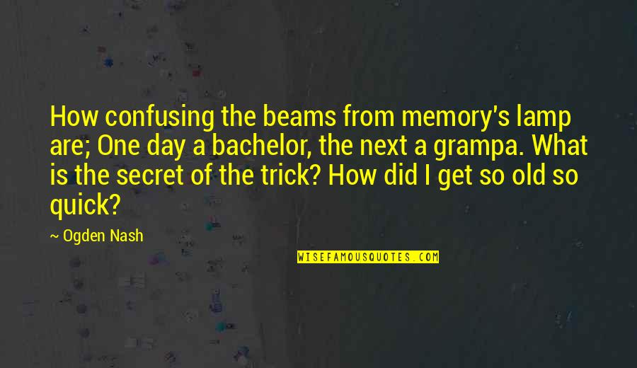 Confusing Old Quotes By Ogden Nash: How confusing the beams from memory's lamp are;