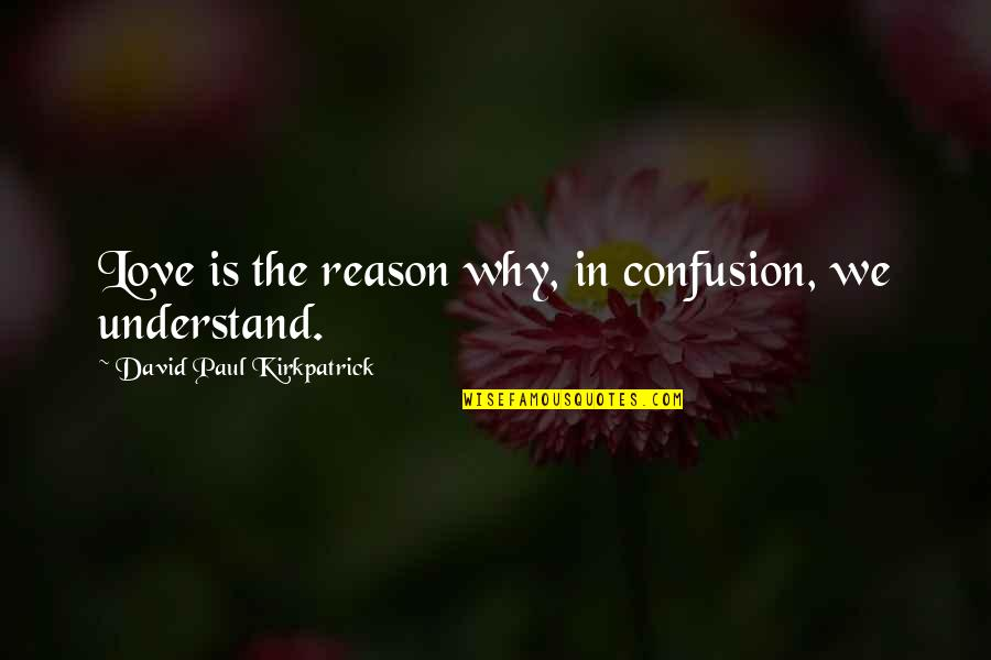 Confusion In Love Quotes By David Paul Kirkpatrick: Love is the reason why, in confusion, we