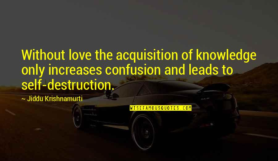 Confusion In Love Quotes By Jiddu Krishnamurti: Without love the acquisition of knowledge only increases