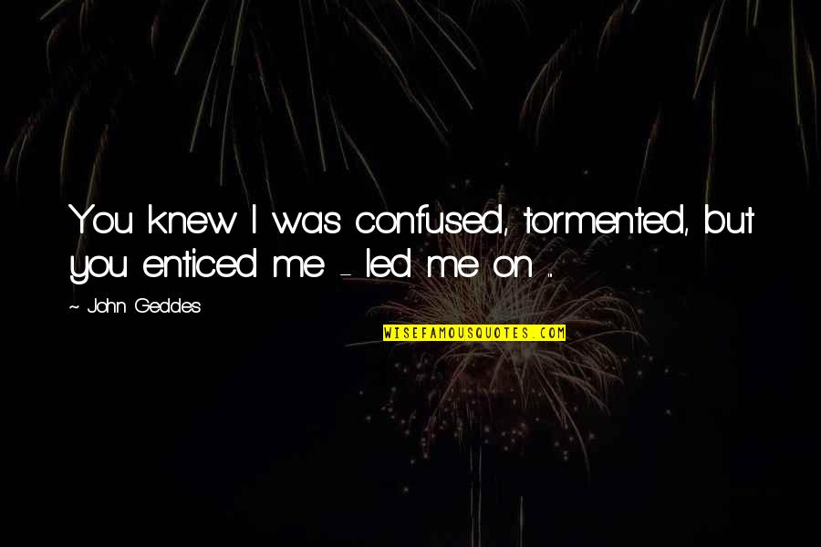 Confusion In Love Quotes By John Geddes: You knew I was confused, tormented, but you