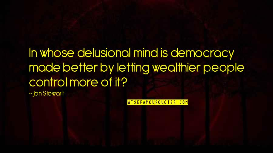 Confusion In Work Quotes By Jon Stewart: In whose delusional mind is democracy made better
