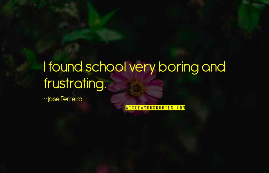 Congratulations Beating Cancer Quotes By Jose Ferreira: I found school very boring and frustrating.