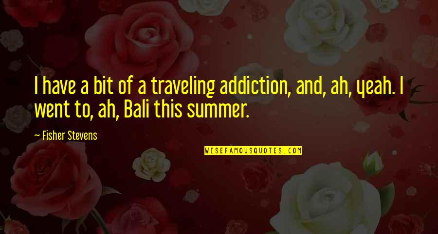 Congratulations On Retiring Quotes By Fisher Stevens: I have a bit of a traveling addiction,