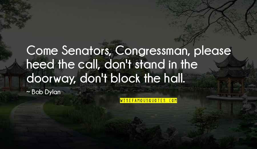 Congressman's Quotes By Bob Dylan: Come Senators, Congressman, please heed the call, don't