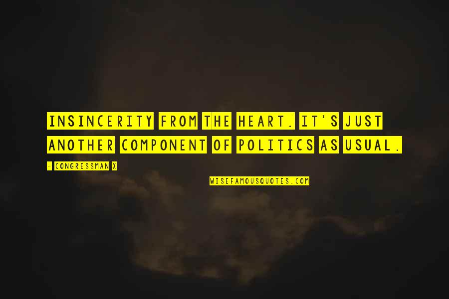 Congressman's Quotes By Congressman X: Insincerity from the heart. It's just another component