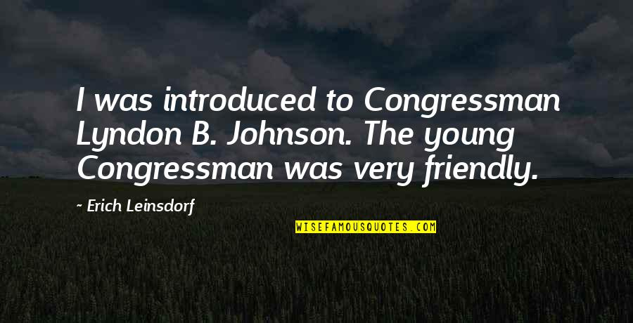 Congressman's Quotes By Erich Leinsdorf: I was introduced to Congressman Lyndon B. Johnson.