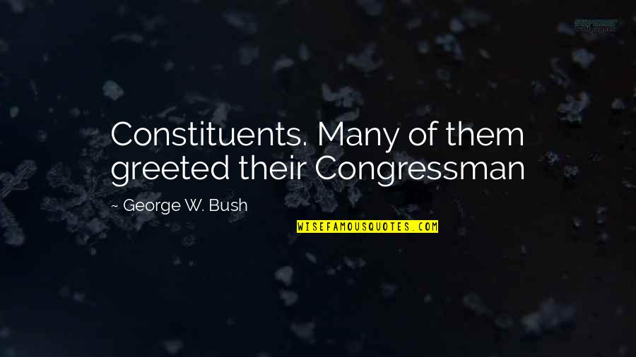 Congressman's Quotes By George W. Bush: Constituents. Many of them greeted their Congressman