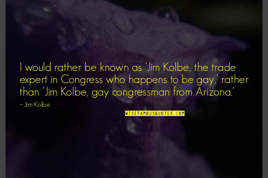 Congressman's Quotes By Jim Kolbe: I would rather be known as 'Jim Kolbe,