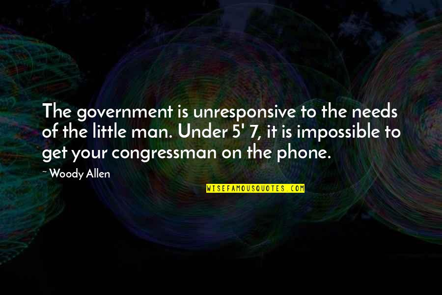 Congressman's Quotes By Woody Allen: The government is unresponsive to the needs of