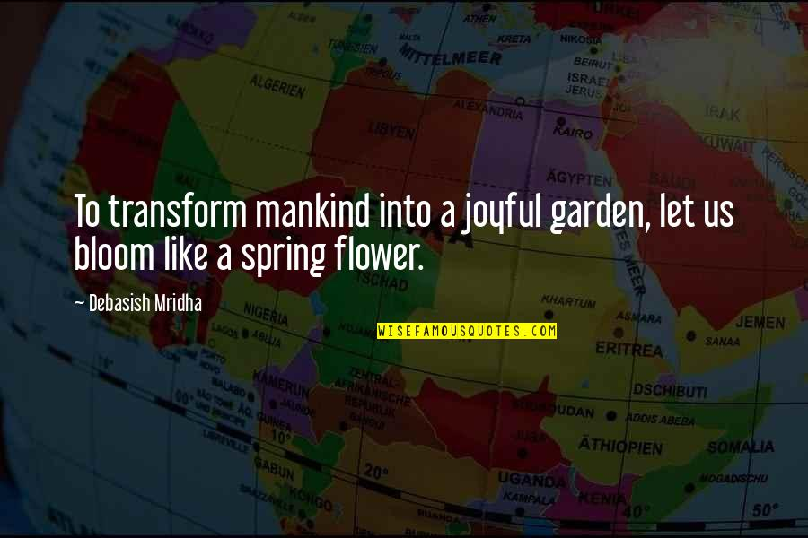 Conhecimento Quotes By Debasish Mridha: To transform mankind into a joyful garden, let